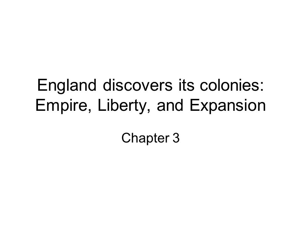 England discovers its colonies: Empire, Liberty, and Expansion Chapter 3