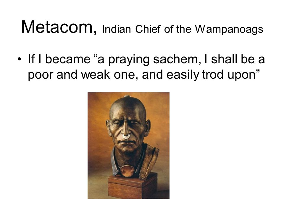 Metacom, Indian Chief of the Wampanoags If I became a praying sachem, I shall be a poor and weak one, and easily trod upon