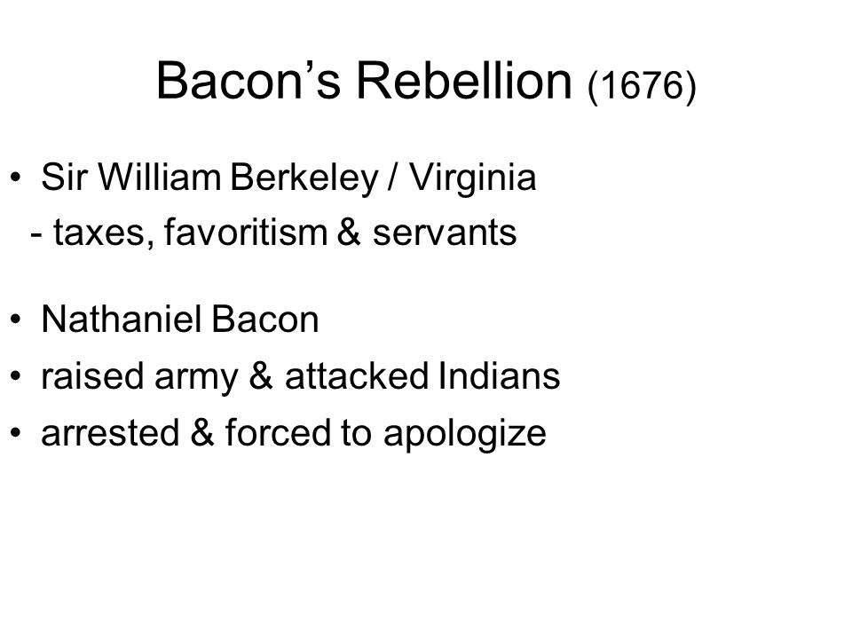 Bacon's Rebellion (1676) Sir William Berkeley / Virginia - taxes, favoritism & servants Nathaniel Bacon raised army & attacked Indians arrested & forced to apologize