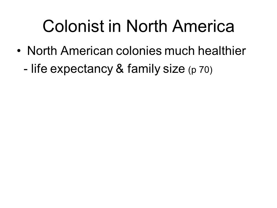 Colonist in North America North American colonies much healthier - life expectancy & family size (p 70)