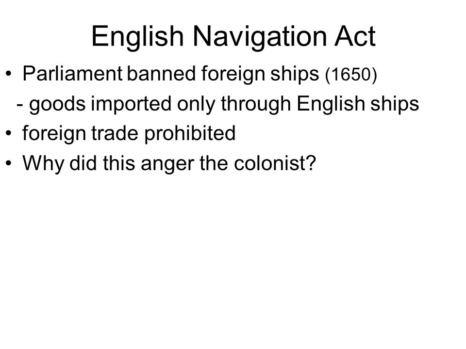 English Navigation Act Parliament banned foreign ships (1650) - goods imported only through English ships foreign trade prohibited Why did this anger the colonist