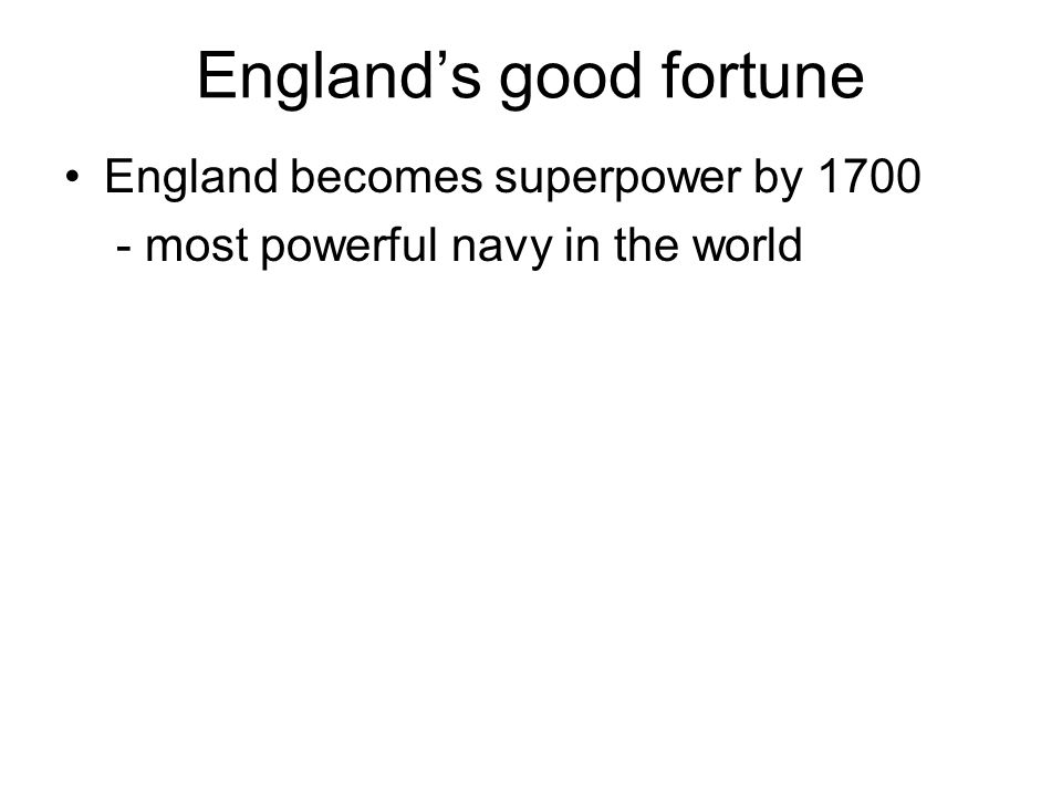 England becomes superpower by 1700 - most powerful navy in the world England's good fortune