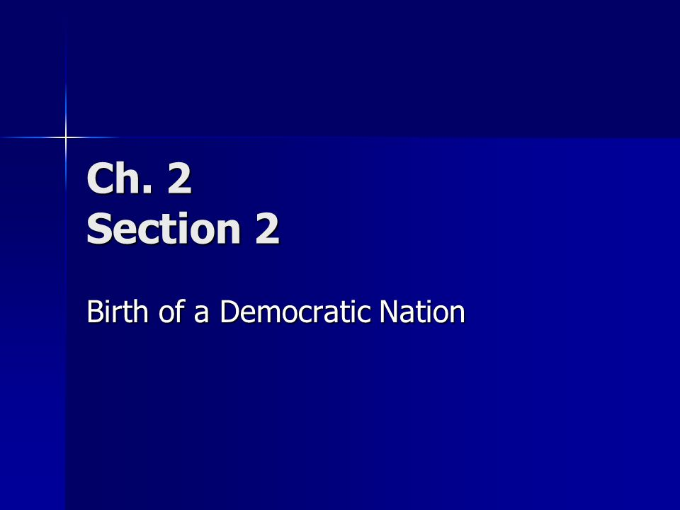Ch. 2 Section 2 Birth of a Democratic Nation