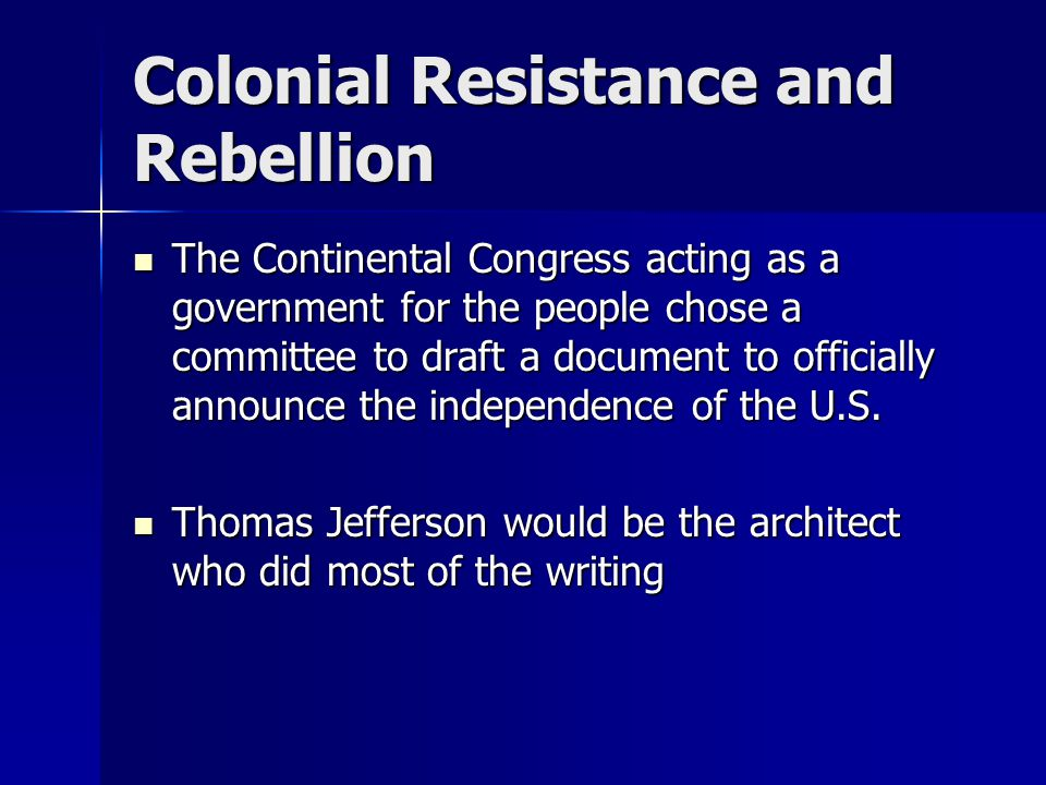 Colonial Resistance and Rebellion The Continental Congress acting as a government for the people chose a committee to draft a document to officially a