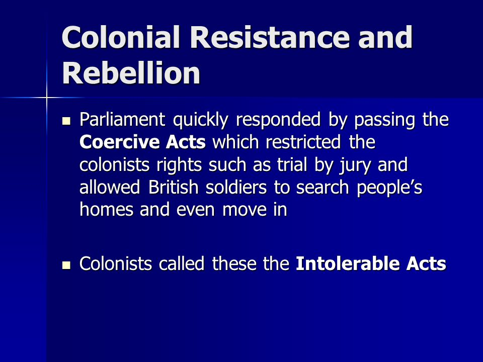 Colonial Resistance and Rebellion Parliament quickly responded by passing the Coercive Acts which restricted the colonists rights such as trial by jur
