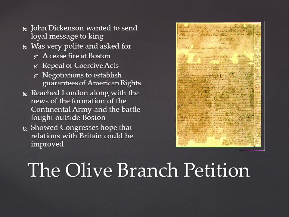 The Olive Branch Petition  John Dickenson wanted to send loyal message to king  Was very polite and asked for  A cease fire at Boston  Repeal of Coercive Acts  Negotiations to establish guarantees of American Rights  Reached London along with the news of the formation of the Continental Army and the battle fought outside Boston  Showed Congresses hope that relations with Britain could be improved