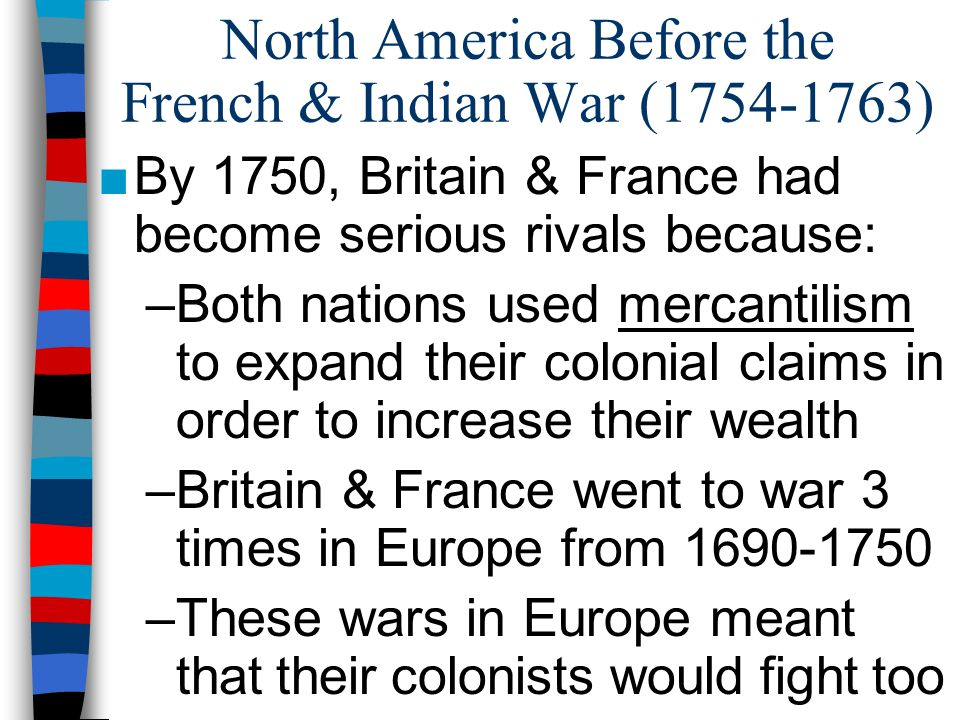North America Before the French & Indian War (1754-1763) ■By 1750, Britain & France had become serious rivals because: –Both nations used mercantilism to expand their colonial claims in order to increase their wealth –Britain & France went to war 3 times in Europe from 1690-1750 –These wars in Europe meant that their colonists would fight too