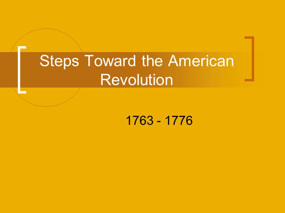 Steps Toward the American Revolution 1763 - 1776