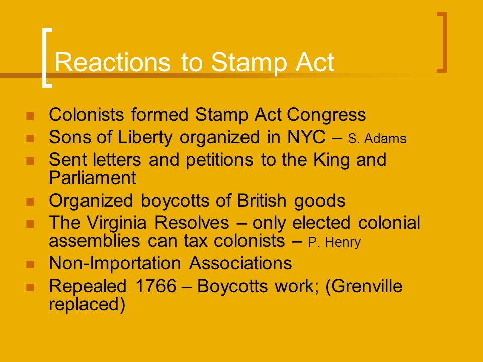 Reactions to Stamp Act Colonists formed Stamp Act Congress Sons of Liberty organized in NYC – S. Adams Sent letters and petitions to the King and Parl