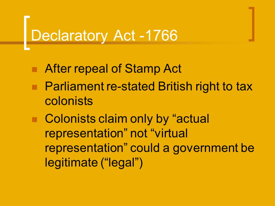 "Declaratory Act -1766 After repeal of Stamp Act Parliament re-stated British right to tax colonists Colonists claim only by ""actual representation"" no"