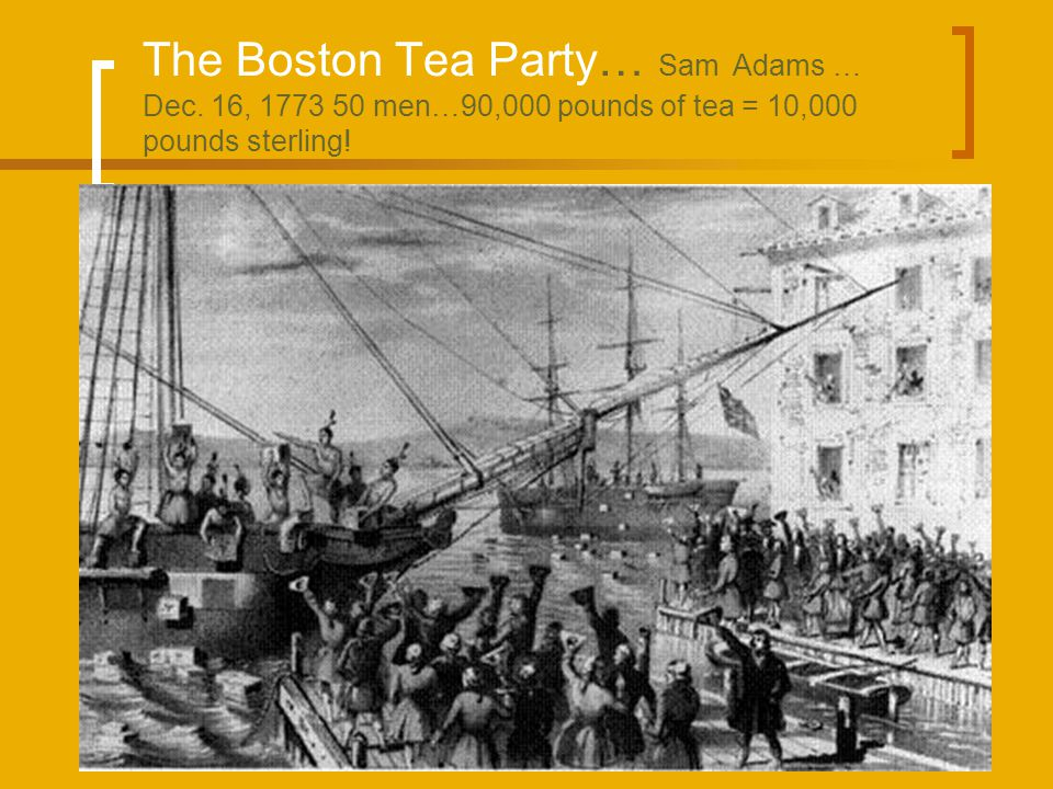 The Boston Tea Party… Sam Adams … Dec. 16, 1773 50 men…90,000 pounds of tea = 10,000 pounds sterling!