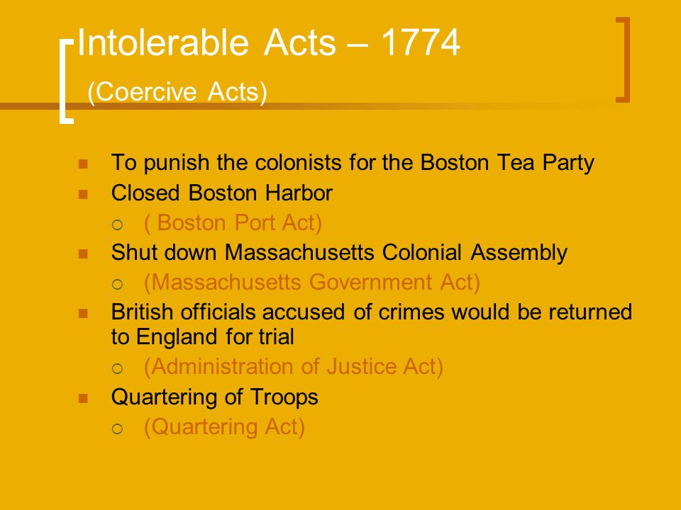 Intolerable Acts – 1774 (Coercive Acts) To punish the colonists for the Boston Tea Party Closed Boston Harbor  ( Boston Port Act) Shut down Massachus