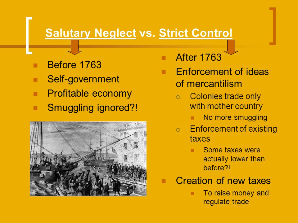 Salutary Neglect vs. Strict Control Before 1763 Self-government Profitable economy Smuggling ignored?! After 1763 Enforcement of ideas of mercantilism