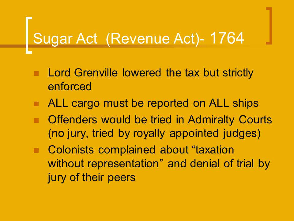Sugar Act (Revenue Act)- 1764 Lord Grenville lowered the tax but strictly enforced ALL cargo must be reported on ALL ships Offenders would be tried in Admiralty Courts (no jury, tried by royally appointed judges) Colonists complained about taxation without representation and denial of trial by jury of their peers