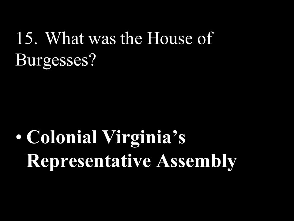 15.What was the House of Burgesses? Colonial Virginia's Representative Assembly