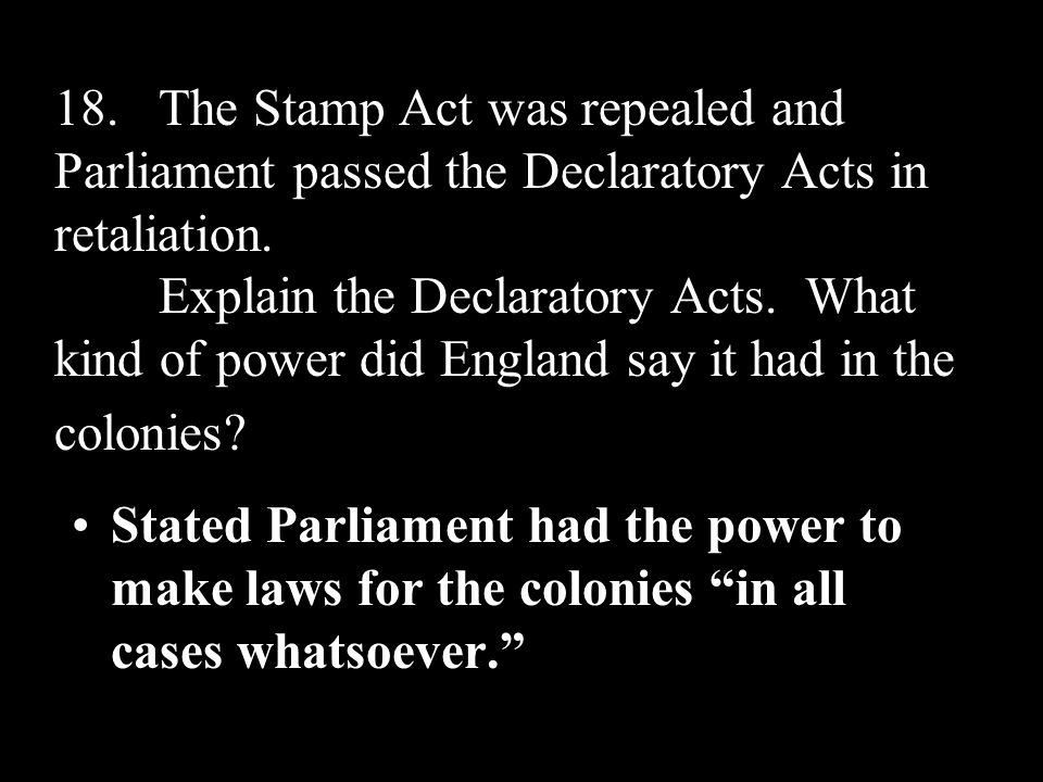 18.The Stamp Act was repealed and Parliament passed the Declaratory Acts in retaliation. Explain the Declaratory Acts. What kind of power did England