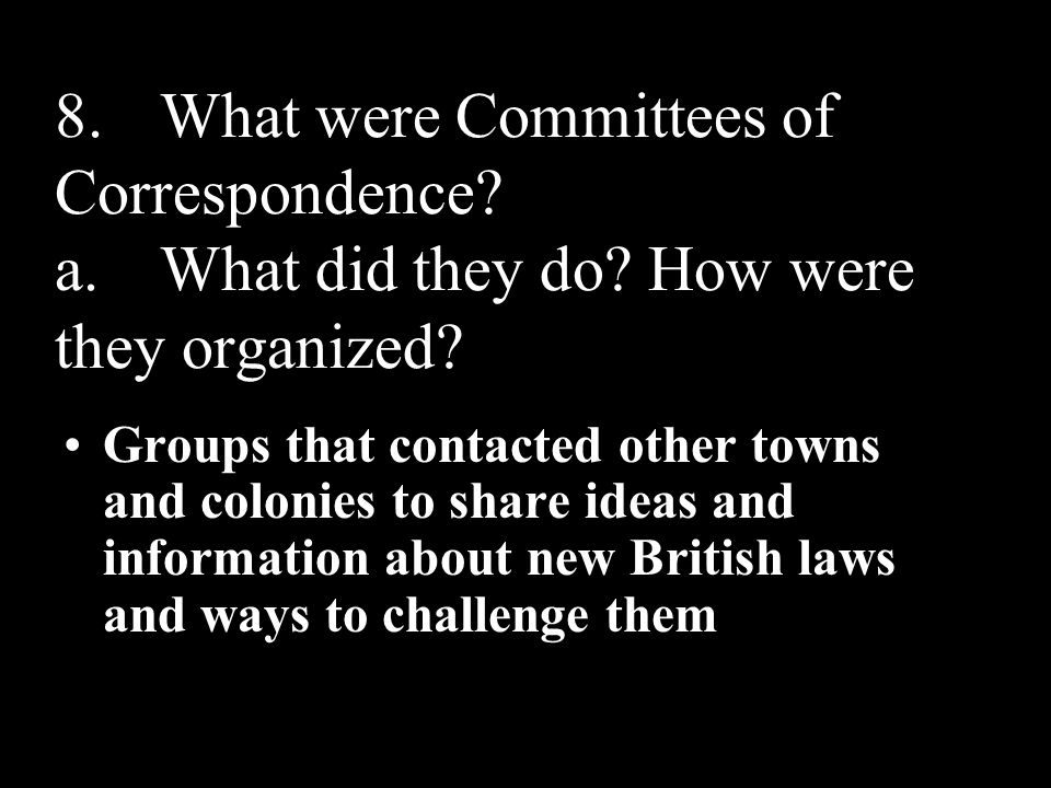 8.What were Committees of Correspondence? a.What did they do? How were they organized? Groups that contacted other towns and colonies to share ideas a