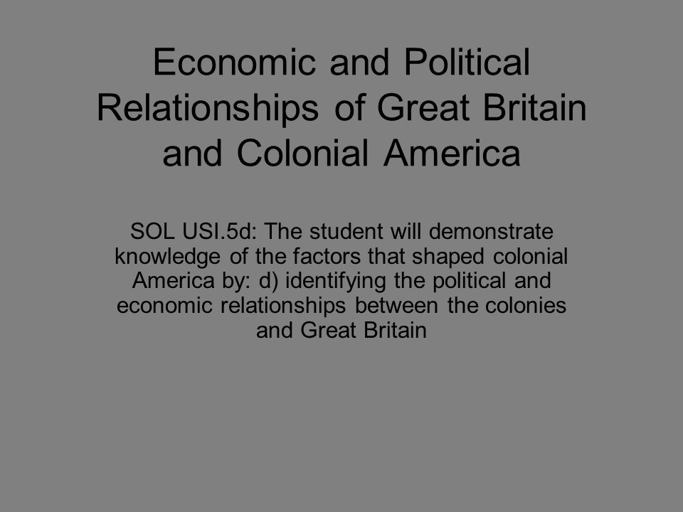 Great Britain's Relationship with Colonial America Great Britain established and attempted to maintain CONTROL over the colonies England became Great Britain in the early 1700s