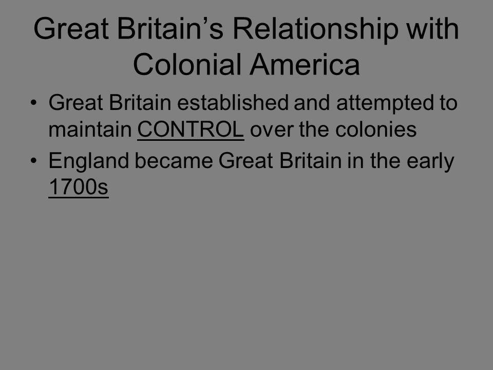 Economic Relationships Great Britain imposed strict control over TRADE Great Britain TAXED the colonies after the French and Indian War.
