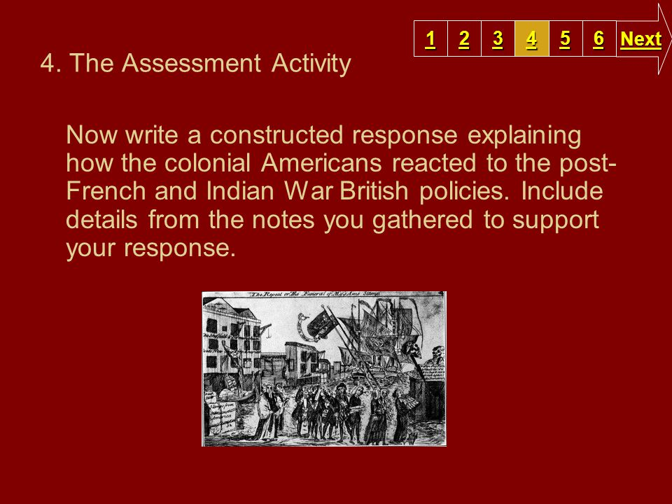 4. The Assessment Activity Now write a constructed response explaining how the colonial Americans reacted to the post- French and Indian War British p