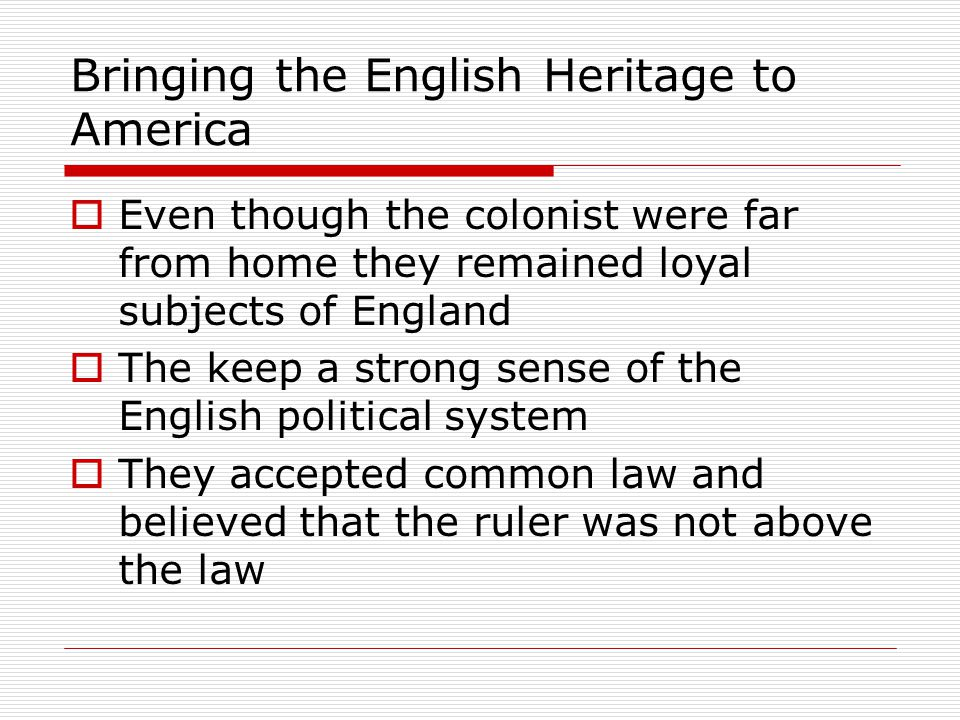 Bringing the English Heritage to America  Even though the colonist were far from home they remained loyal subjects of England  The keep a strong sen