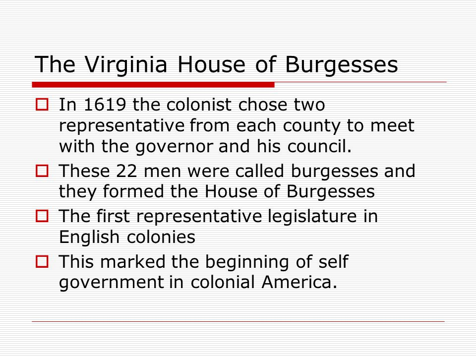The Virginia House of Burgesses  In 1619 the colonist chose two representative from each county to meet with the governor and his council.  These 22