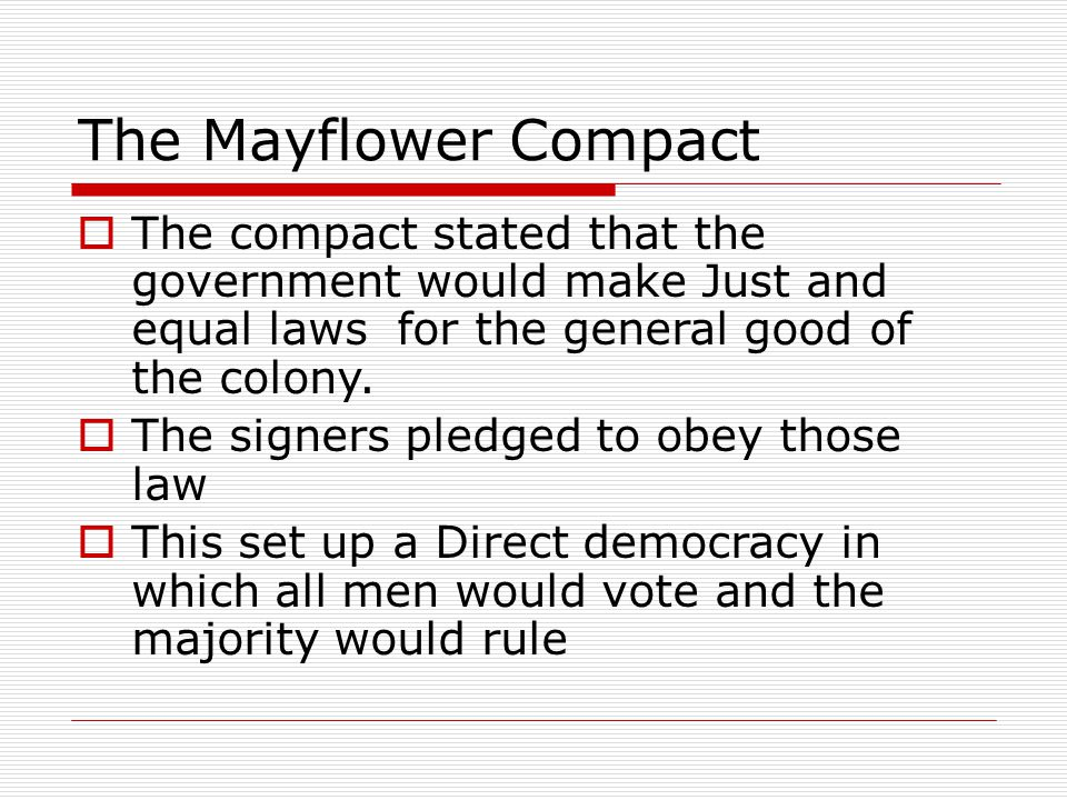 The Mayflower Compact  The compact stated that the government would make Just and equal laws for the general good of the colony.  The signers pledge