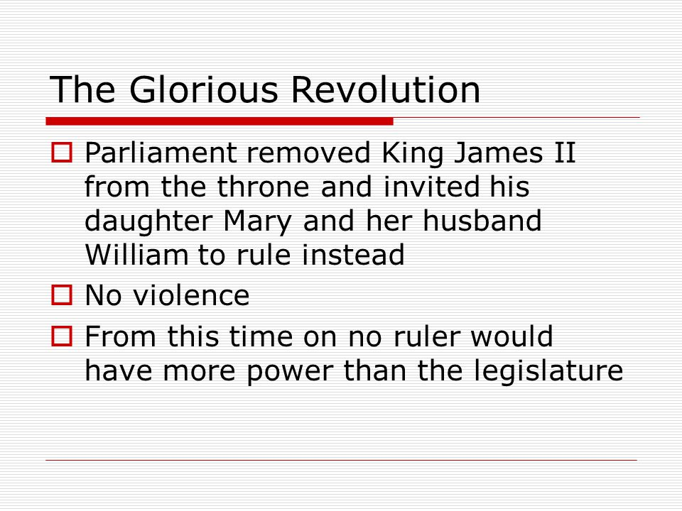 The Glorious Revolution  Parliament removed King James II from the throne and invited his daughter Mary and her husband William to rule instead  No