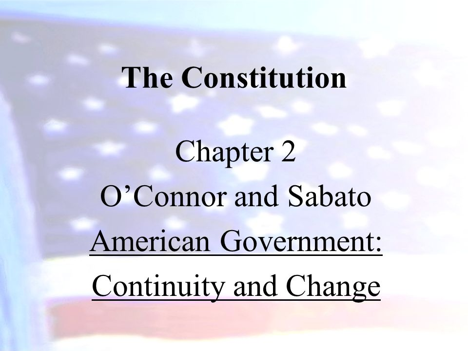 The Constitution Chapter 2 O'Connor and Sabato American Government: Continuity and Change