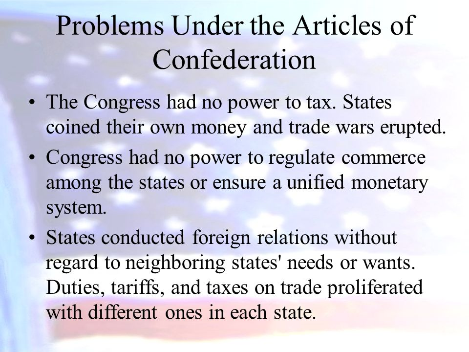 Problems Under the Articles of Confederation The Congress had no power to tax. States coined their own money and trade wars erupted. Congress had no p
