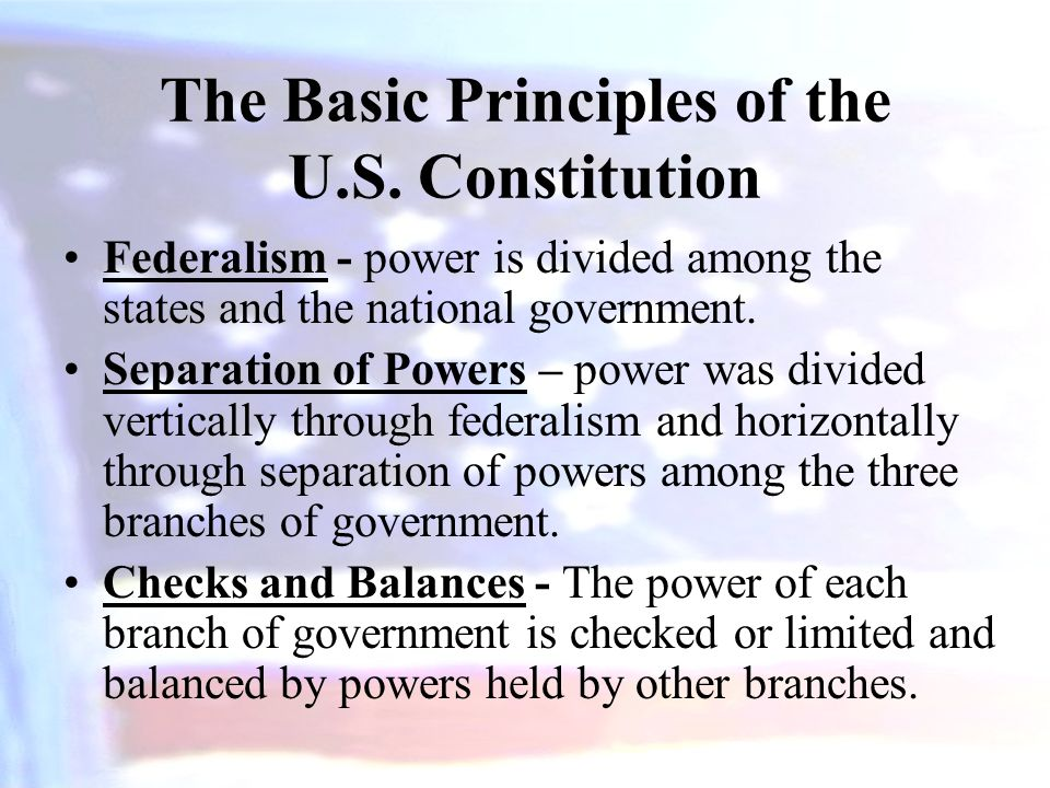 The Basic Principles of the U.S. Constitution Federalism - power is divided among the states and the national government. Separation of Powers – power