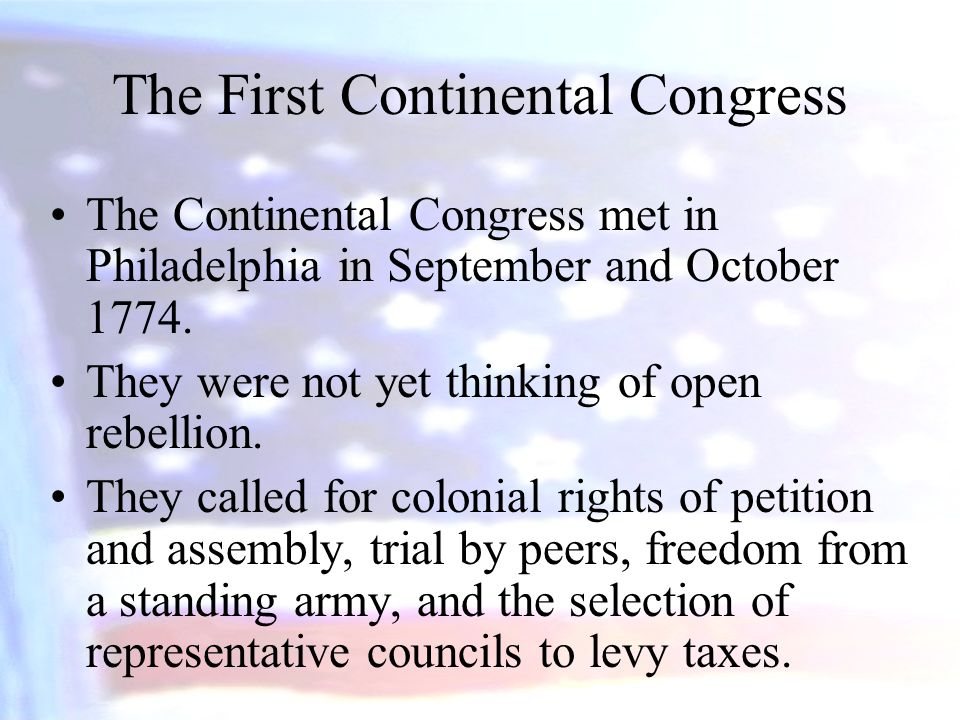 The First Continental Congress The Continental Congress met in Philadelphia in September and October 1774. They were not yet thinking of open rebellio