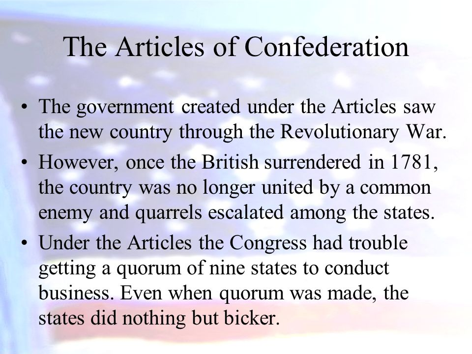 The government created under the Articles saw the new country through the Revolutionary War. However, once the British surrendered in 1781, the countr
