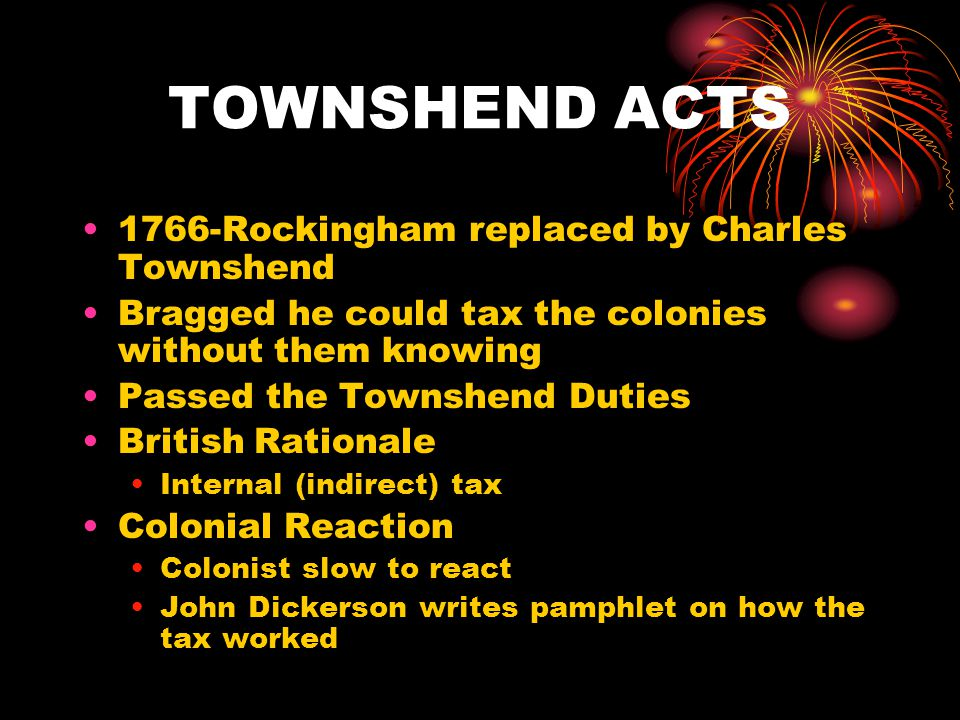 TOWNSHEND ACTS 1766-Rockingham replaced by Charles Townshend Bragged he could tax the colonies without them knowing Passed the Townshend Duties British Rationale Internal (indirect) tax Colonial Reaction Colonist slow to react John Dickerson writes pamphlet on how the tax worked