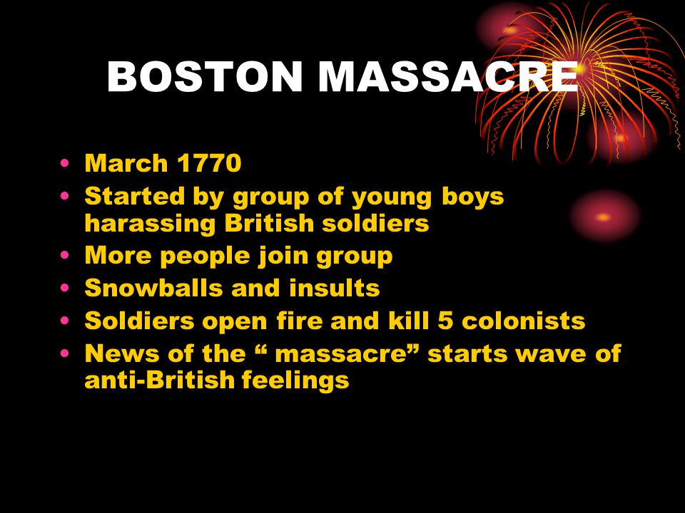 BOSTON MASSACRE March 1770 Started by group of young boys harassing British soldiers More people join group Snowballs and insults Soldiers open fire and kill 5 colonists News of the massacre starts wave of anti-British feelings