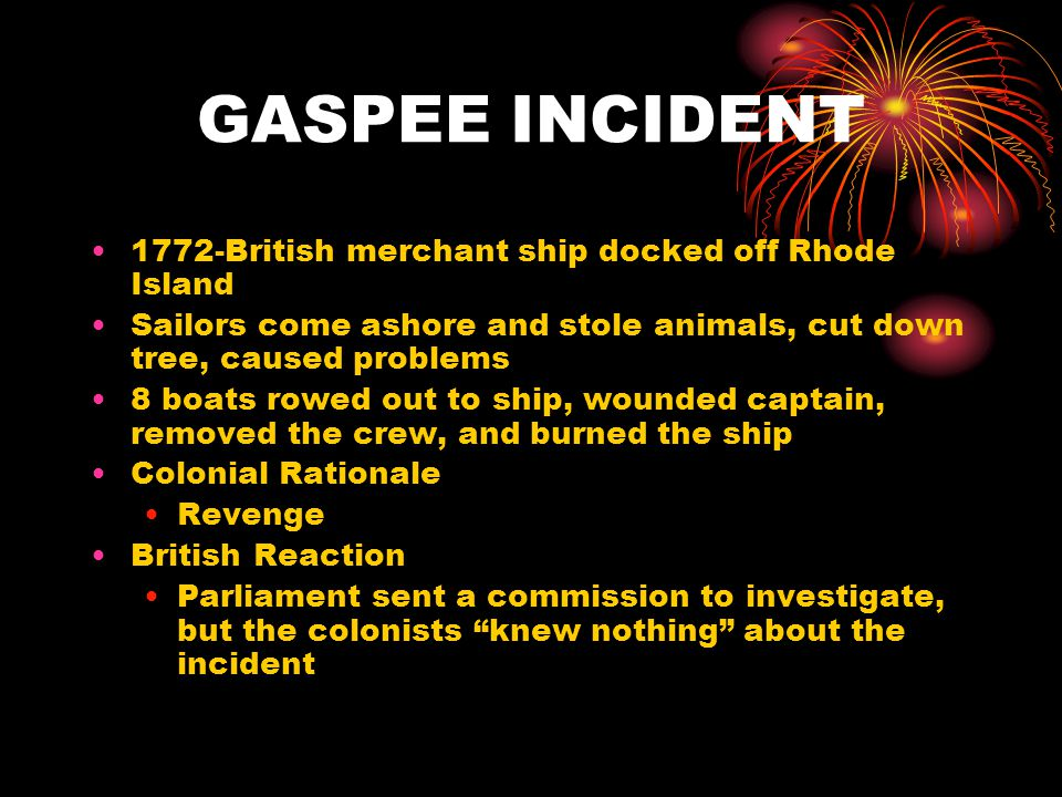 GASPEE INCIDENT 1772-British merchant ship docked off Rhode Island Sailors come ashore and stole animals, cut down tree, caused problems 8 boats rowed