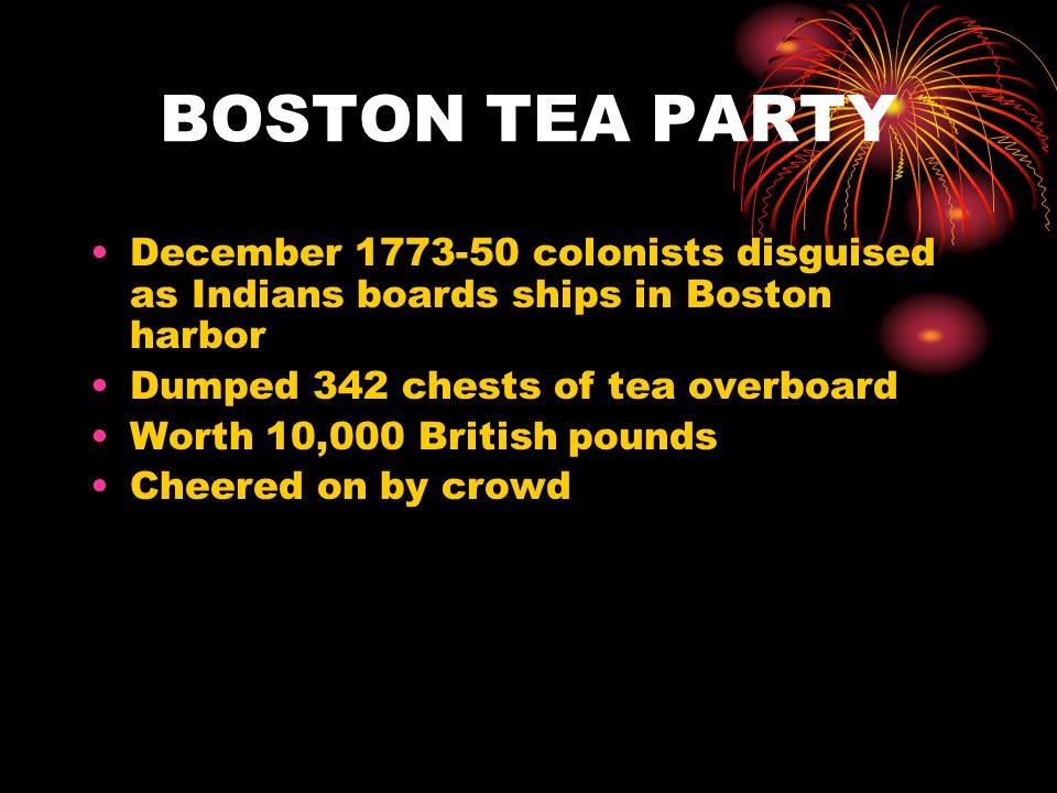 BOSTON TEA PARTY December 1773-50 colonists disguised as Indians boards ships in Boston harbor Dumped 342 chests of tea overboard Worth 10,000 British pounds Cheered on by crowd