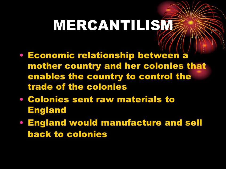 MERCANTILISM Economic relationship between a mother country and her colonies that enables the country to control the trade of the colonies Colonies se