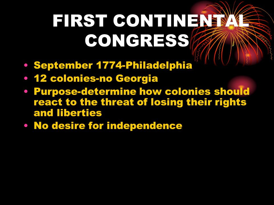 FIRST CONTINENTAL CONGRESS September 1774-Philadelphia 12 colonies-no Georgia Purpose-determine how colonies should react to the threat of losing thei