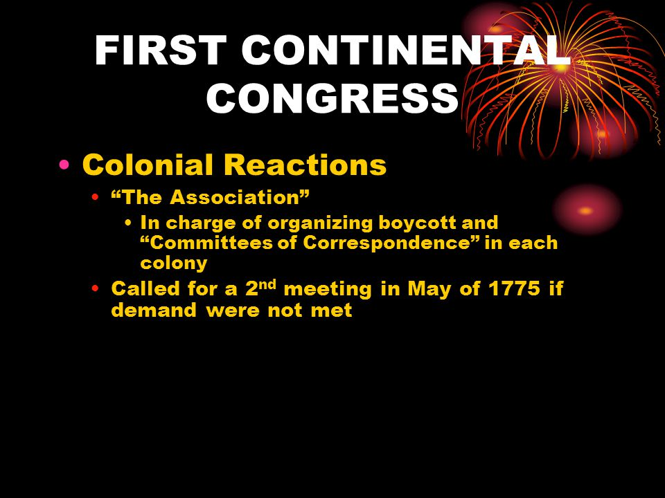 FIRST CONTINENTAL CONGRESS Colonial Reactions The Association In charge of organizing boycott and Committees of Correspondence in each colony Called for a 2 nd meeting in May of 1775 if demand were not met