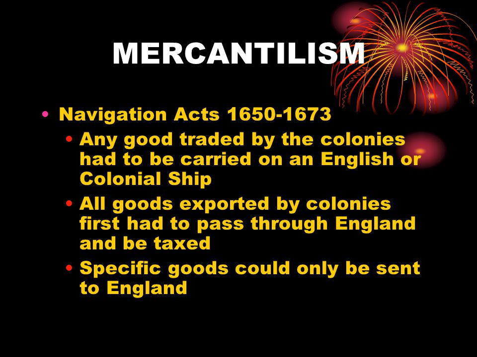 MERCANTILISM Navigation Acts 1650-1673 Any good traded by the colonies had to be carried on an English or Colonial Ship All goods exported by colonies first had to pass through England and be taxed Specific goods could only be sent to England