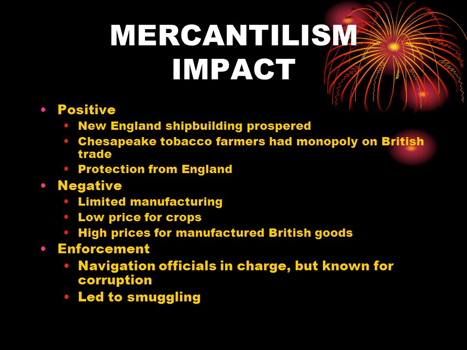 MERCANTILISM IMPACT Positive New England shipbuilding prospered Chesapeake tobacco farmers had monopoly on British trade Protection from England Negative Limited manufacturing Low price for crops High prices for manufactured British goods Enforcement Navigation officials in charge, but known for corruption Led to smuggling