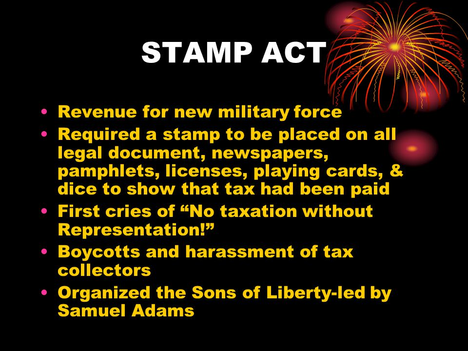 STAMP ACT Revenue for new military force Required a stamp to be placed on all legal document, newspapers, pamphlets, licenses, playing cards, & dice to show that tax had been paid First cries of No taxation without Representation! Boycotts and harassment of tax collectors Organized the Sons of Liberty-led by Samuel Adams