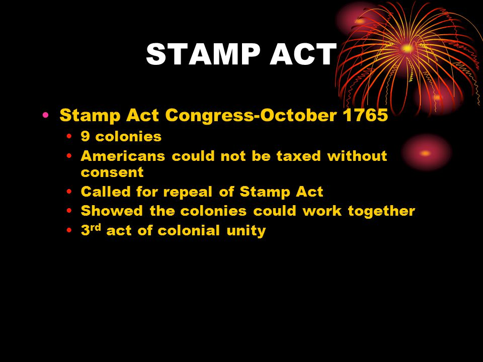 STAMP ACT Stamp Act Congress-October 1765 9 colonies Americans could not be taxed without consent Called for repeal of Stamp Act Showed the colonies could work together 3 rd act of colonial unity