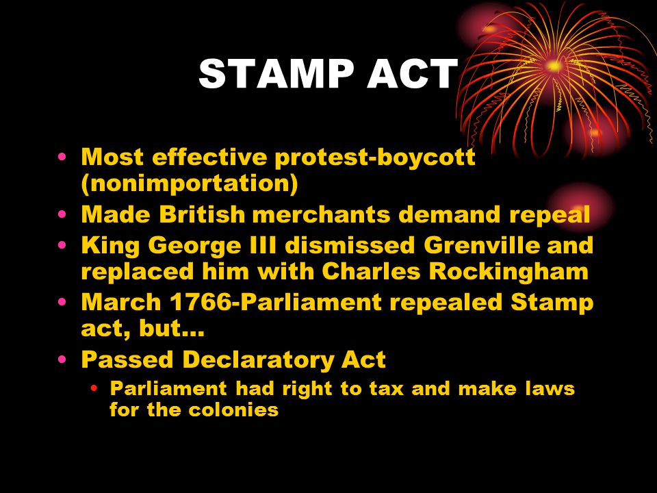 STAMP ACT Most effective protest-boycott (nonimportation) Made British merchants demand repeal King George III dismissed Grenville and replaced him with Charles Rockingham March 1766-Parliament repealed Stamp act, but… Passed Declaratory Act Parliament had right to tax and make laws for the colonies