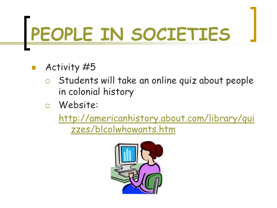 PEOPLE IN SOCIETIES Activity #5  Students will take an online quiz about people in colonial history  Website: http://americanhistory.about.com/libra