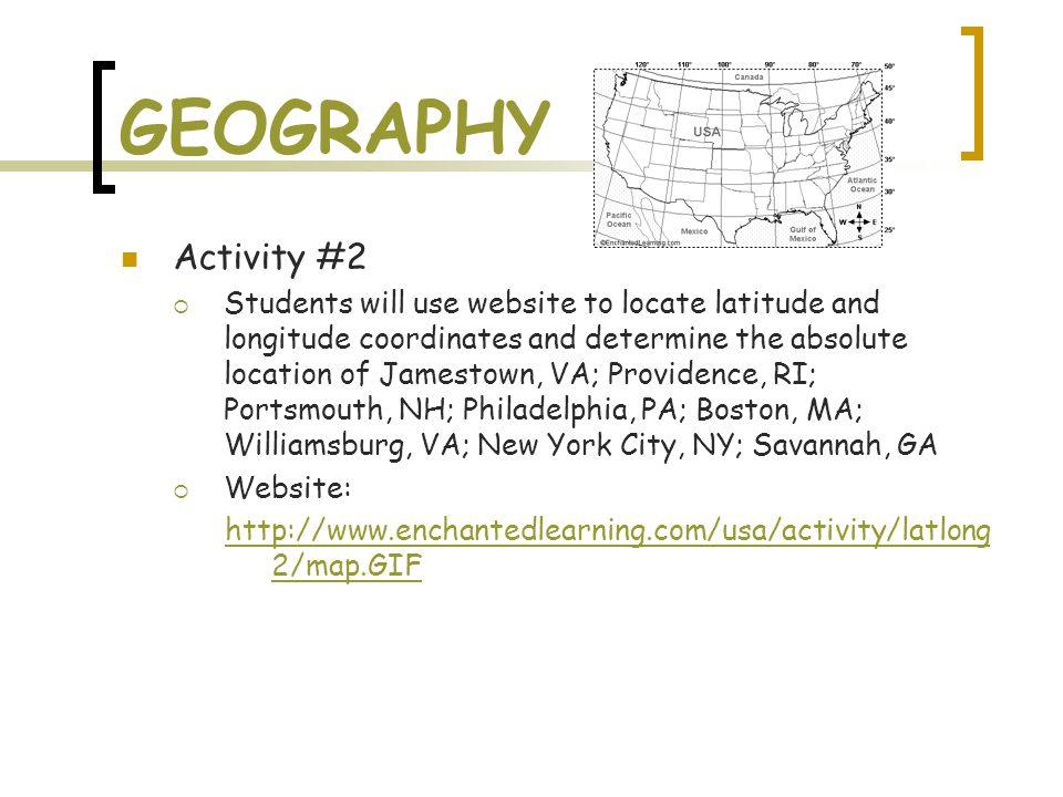 GEOGRAPHY Activity #2  Students will use website to locate latitude and longitude coordinates and determine the absolute location of Jamestown, VA; Providence, RI; Portsmouth, NH; Philadelphia, PA; Boston, MA; Williamsburg, VA; New York City, NY; Savannah, GA  Website: http://www.enchantedlearning.com/usa/activity/latlong 2/map.GIF