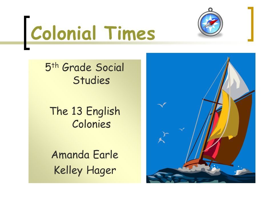 Colonial Times 5 th Grade Social Studies The 13 English Colonies Amanda Earle Kelley Hager