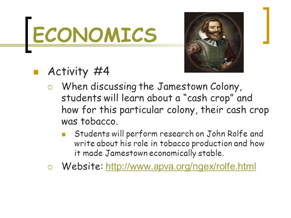 ECONOMICS Activity #4  When discussing the Jamestown Colony, students will learn about a cash crop and how for this particular colony, their cash crop was tobacco.