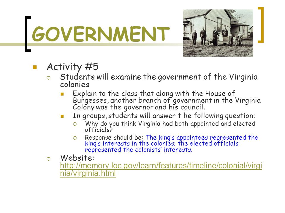 GOVERNMENT Activity #5  Students will examine the government of the Virginia colonies Explain to the class that along with the House of Burgesses, an